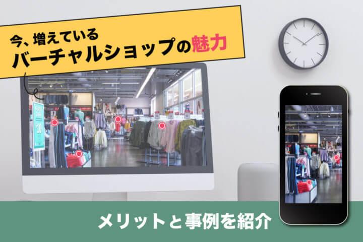今、増えているバーチャルショップの魅力【メリット&事例を紹介】