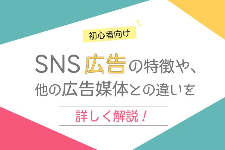 SNS広告の特徴や、他の広告媒体との違いを詳しく解説!【初心者向け】