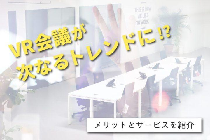VR会議が次なるトレンドに!?【メリットとサービスを紹介】