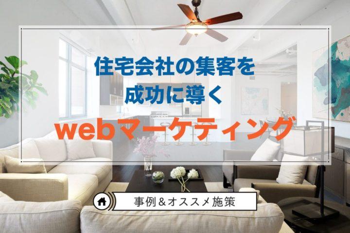 住宅会社の集客を成功に導くWebマーケティング【事例&オススメ施策】