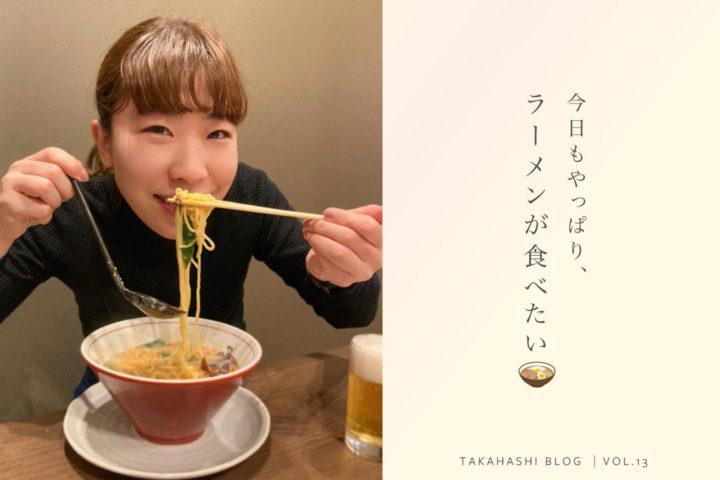 今日もやっぱり、ラーメンが食べたい【たかはしBlog Vol.13】