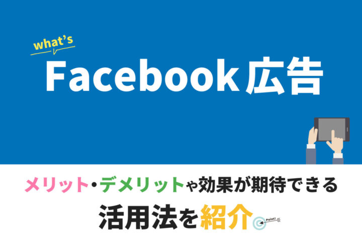 Facebook広告とは【メリット・デメリットや効果が期待できる活用法を紹介】