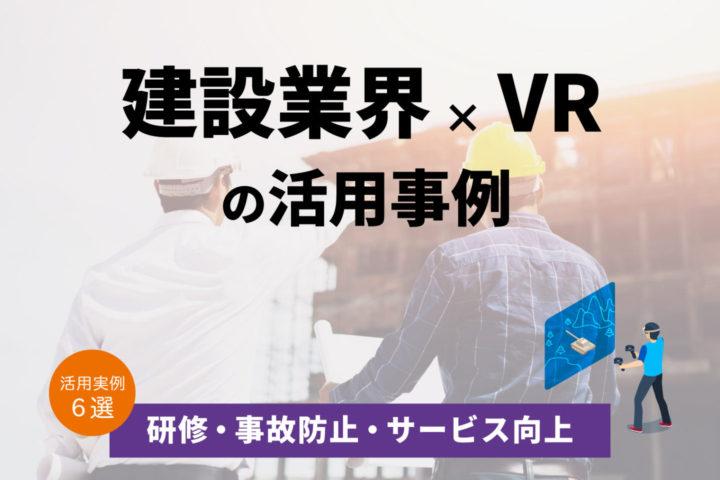 建設業界×VRの活用事例6選【研修/事故防止/サービス向上】